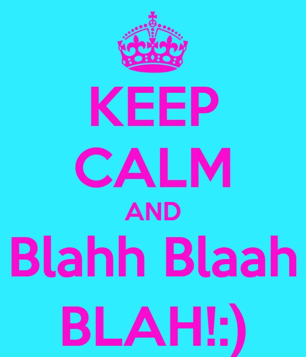 KEEP CALM AND Blahh Blaah BLAH!:)