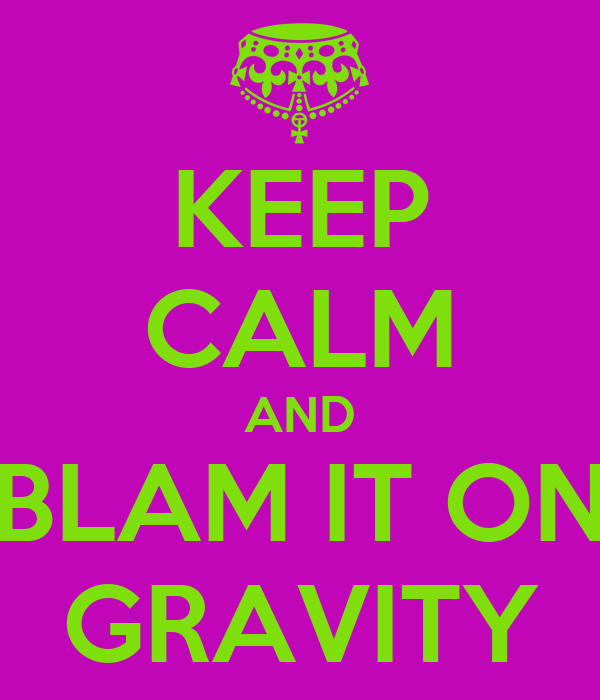 KEEP CALM AND BLAM IT ON GRAVITY