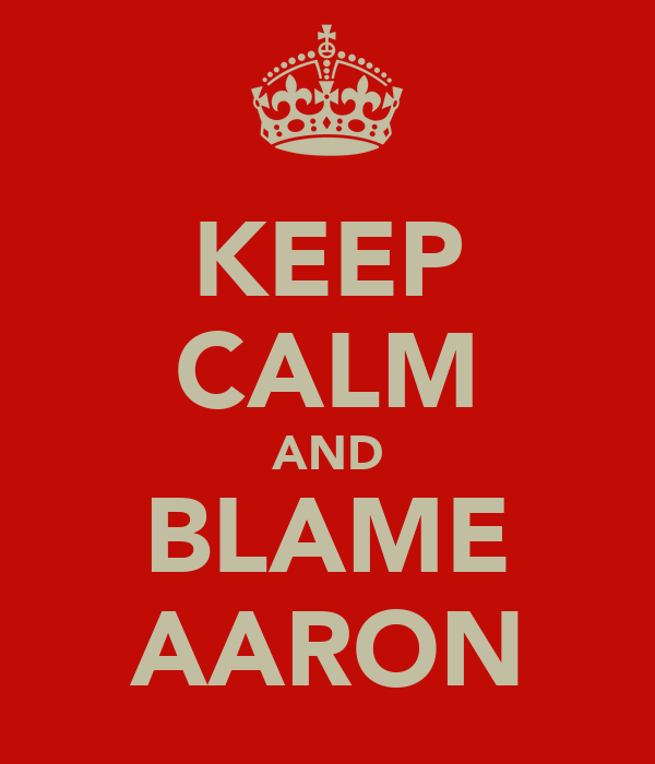 KEEP CALM AND BLAME AARON