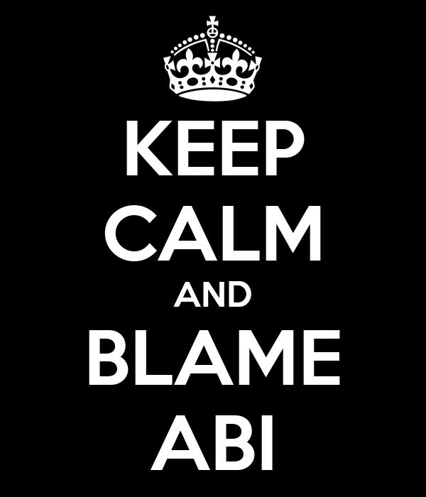 KEEP CALM AND BLAME ABI