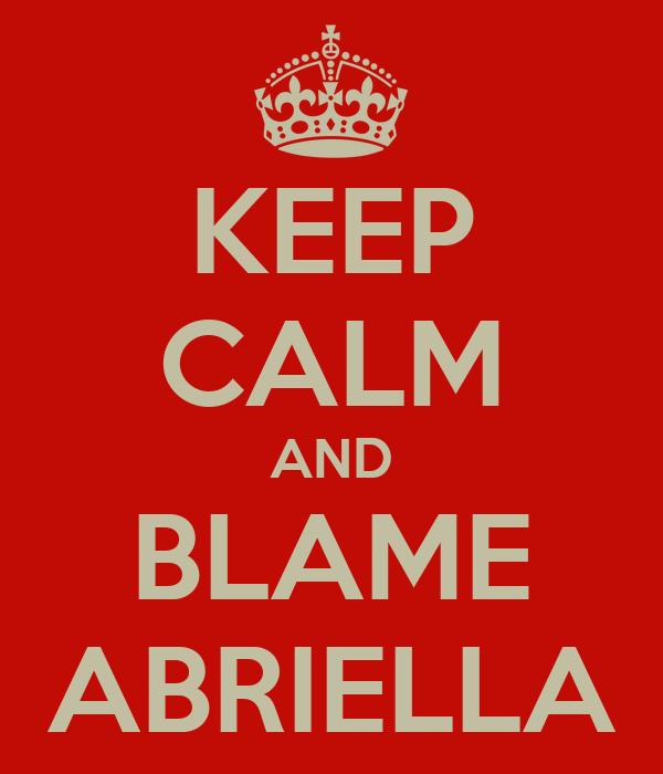 KEEP CALM AND BLAME ABRIELLA