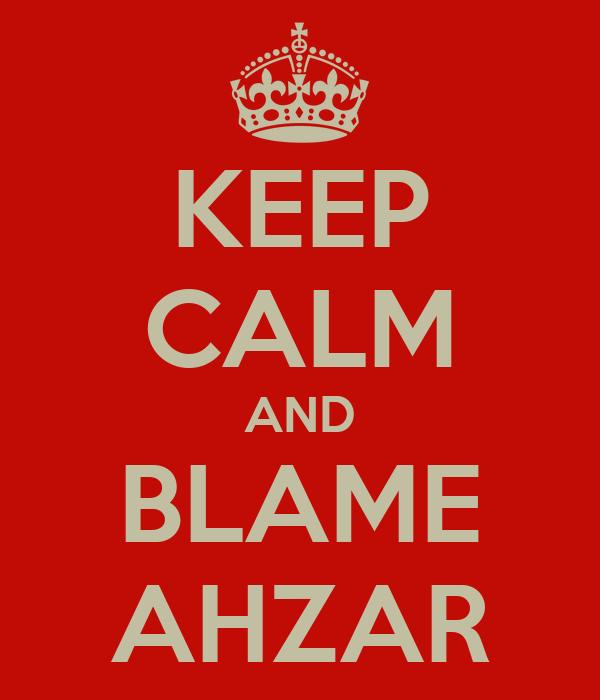 KEEP CALM AND BLAME AHZAR