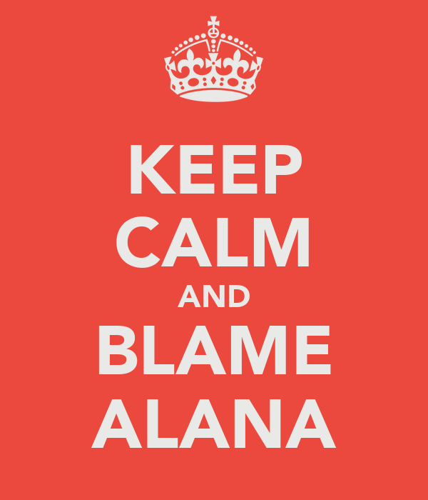 KEEP CALM AND BLAME ALANA