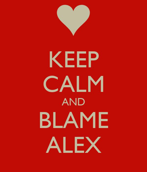 KEEP CALM AND BLAME ALEX