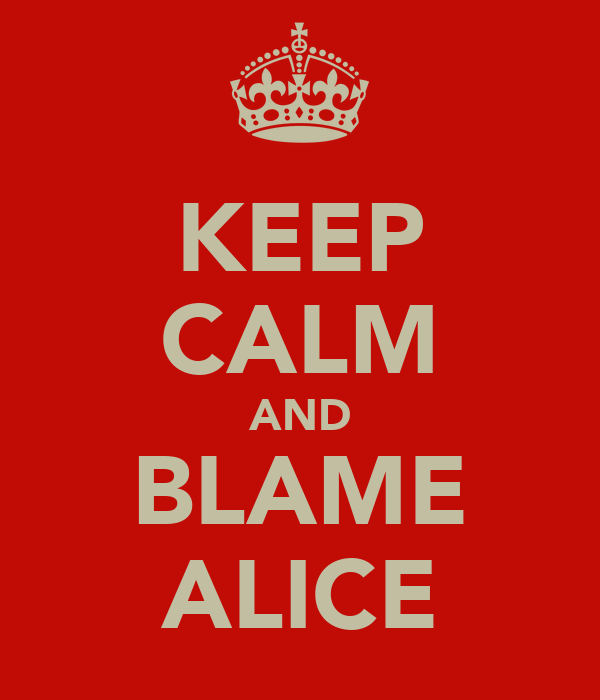 KEEP CALM AND BLAME ALICE