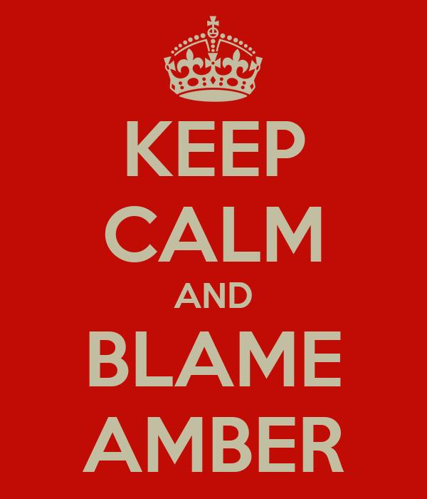 KEEP CALM AND BLAME AMBER