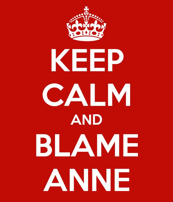 KEEP CALM AND BLAME ANNE
