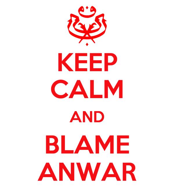 KEEP CALM AND BLAME ANWAR