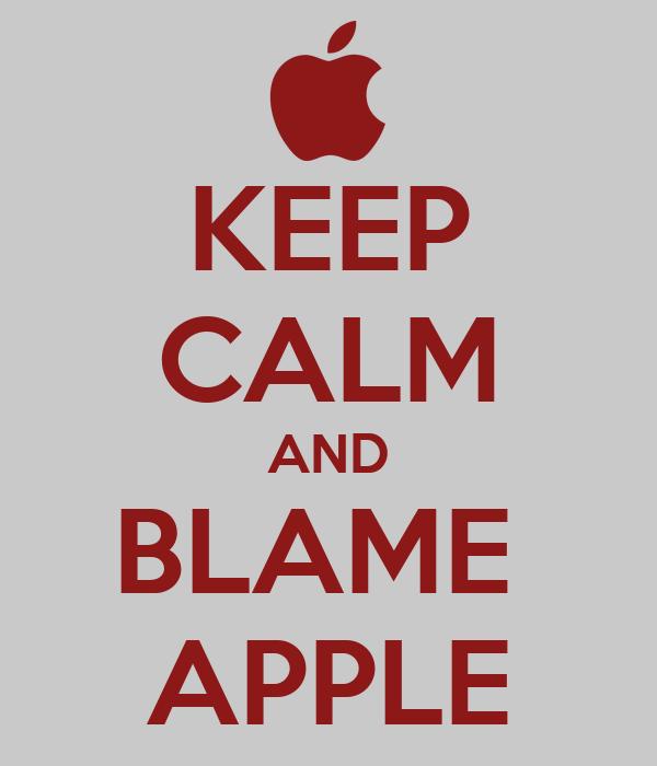 KEEP CALM AND BLAME  APPLE