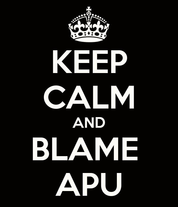 KEEP CALM AND BLAME  APU