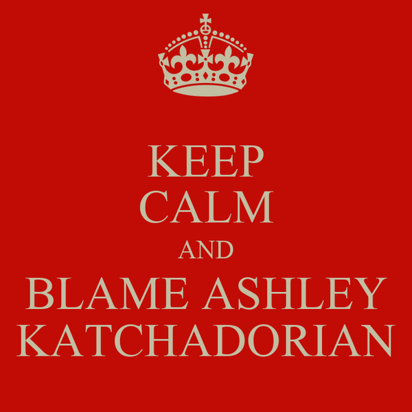 KEEP CALM AND BLAME ASHLEY KATCHADORIAN