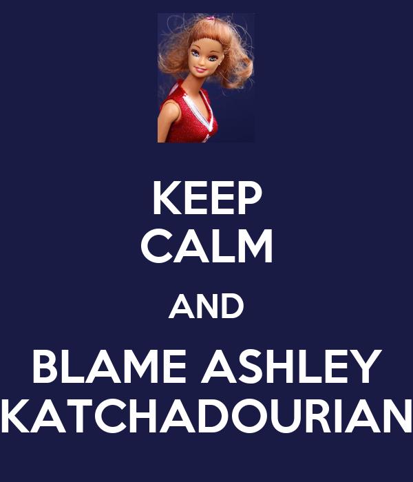 KEEP CALM AND BLAME ASHLEY KATCHADOURIAN