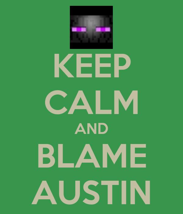 KEEP CALM AND BLAME AUSTIN