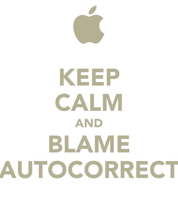 KEEP CALM AND BLAME AUTOCORRECT