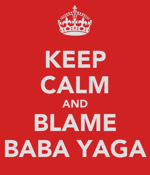 KEEP CALM AND BLAME BABA YAGA