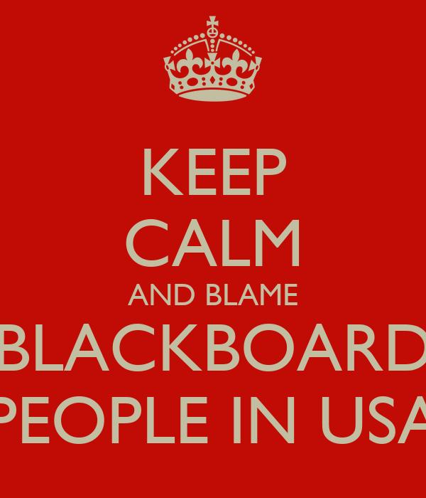 KEEP CALM AND BLAME BLACKBOARD PEOPLE IN USA