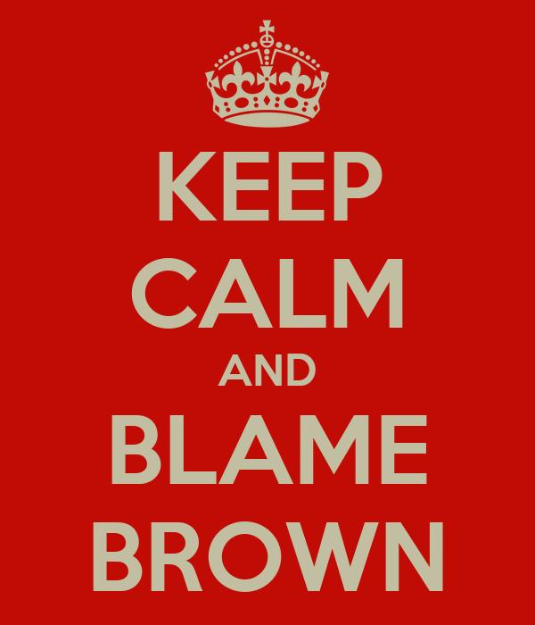 KEEP CALM AND BLAME BROWN
