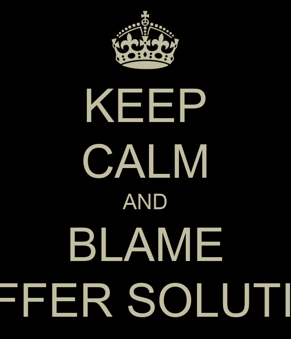 KEEP CALM AND BLAME BUFFER SOLUTION