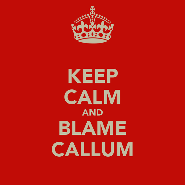 KEEP CALM AND BLAME CALLUM