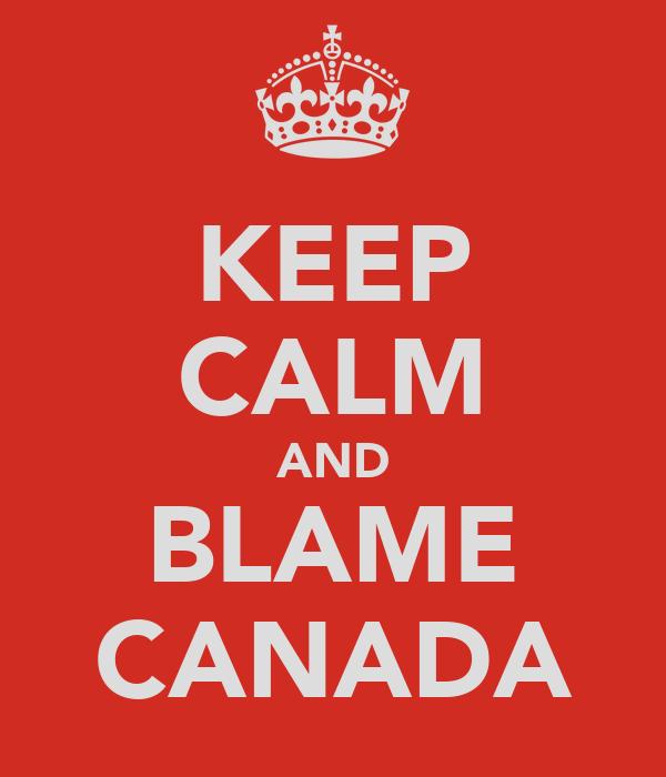 KEEP CALM AND BLAME CANADA