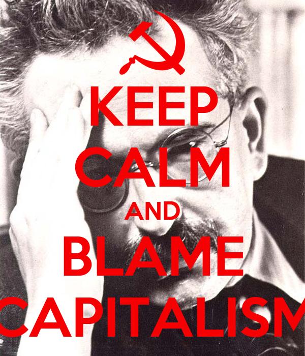 KEEP CALM AND BLAME CAPITALISM
