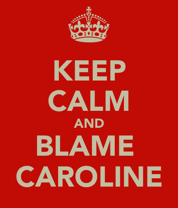 KEEP CALM AND BLAME  CAROLINE