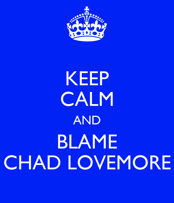 KEEP CALM AND BLAME CHAD LOVEMORE