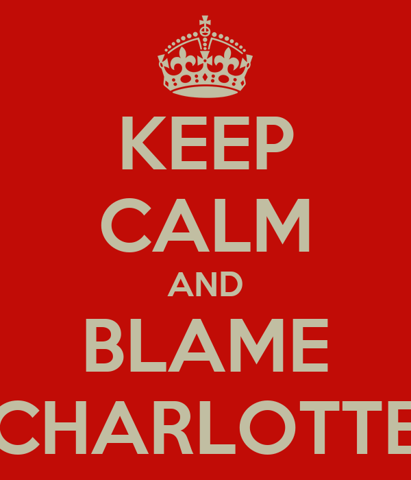 KEEP CALM AND BLAME CHARLOTTE