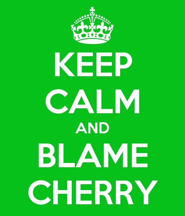 KEEP CALM AND BLAME CHERRY