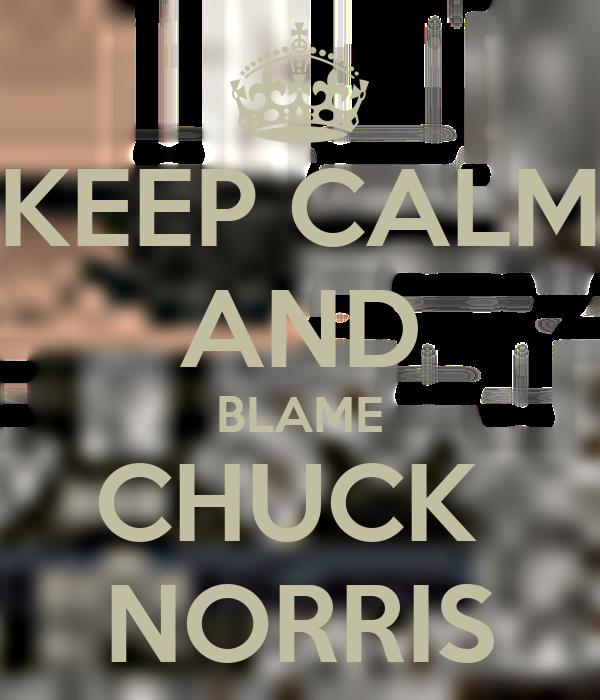 KEEP CALM AND BLAME CHUCK  NORRIS