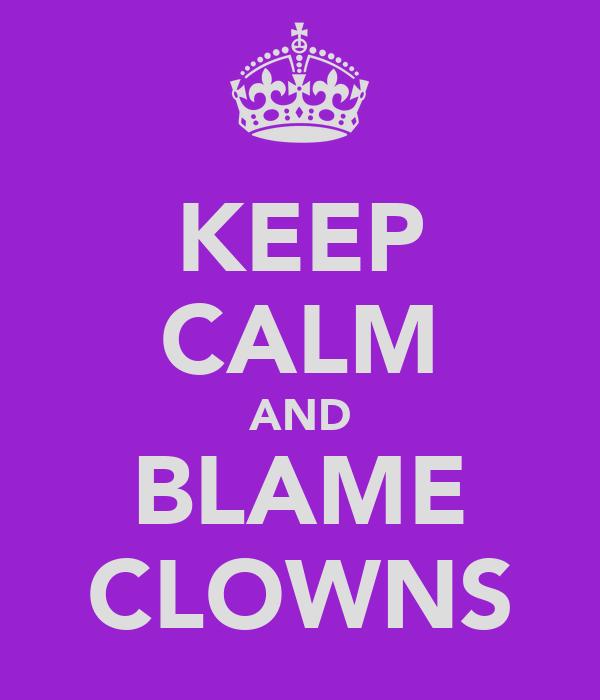 KEEP CALM AND BLAME CLOWNS
