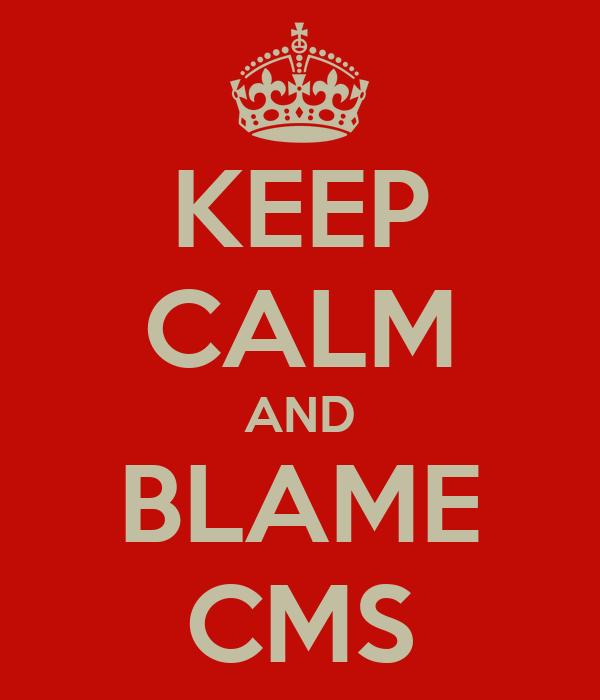 KEEP CALM AND BLAME CMS