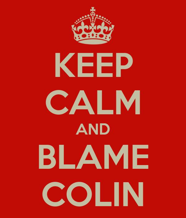 KEEP CALM AND BLAME COLIN