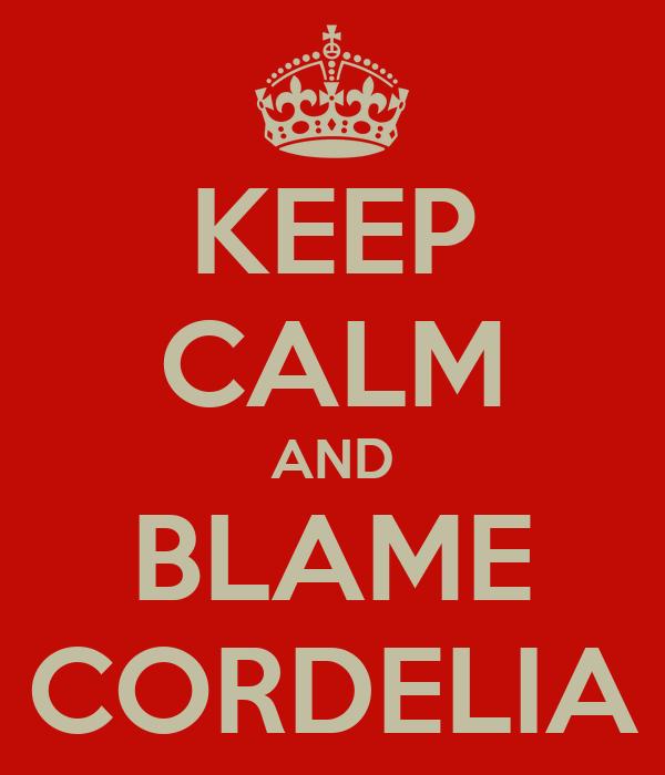 KEEP CALM AND BLAME CORDELIA