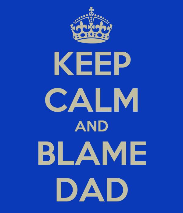 KEEP CALM AND BLAME DAD