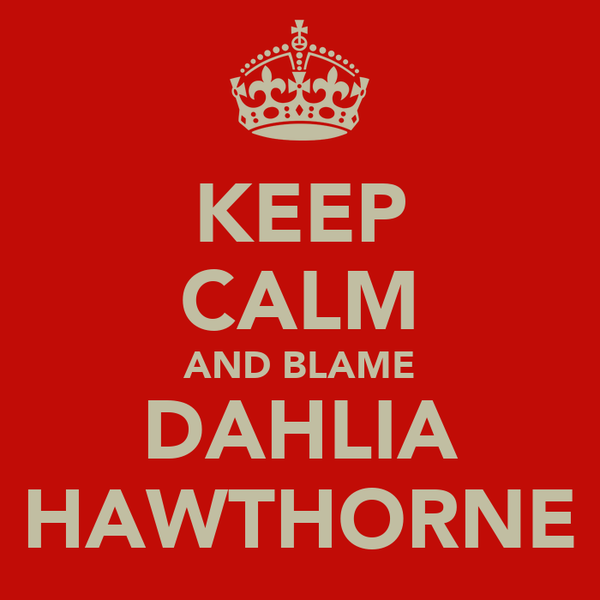 KEEP CALM AND BLAME DAHLIA HAWTHORNE