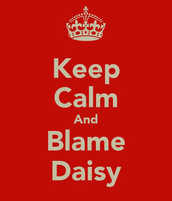 Keep Calm And Blame Daisy
