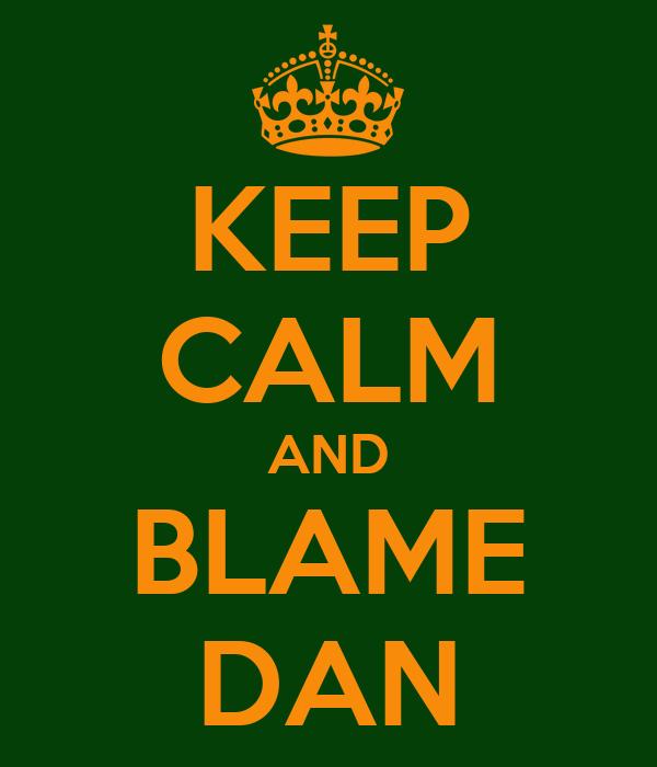 KEEP CALM AND BLAME DAN