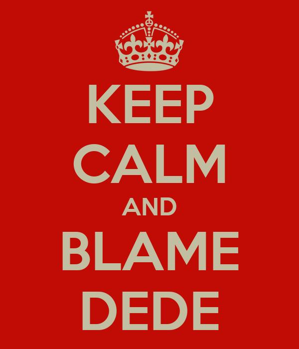 KEEP CALM AND BLAME DEDE