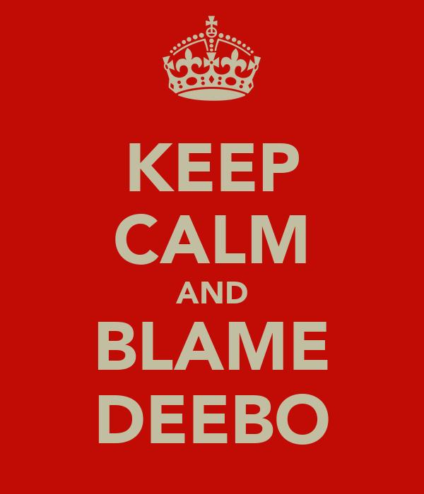 KEEP CALM AND BLAME DEEBO