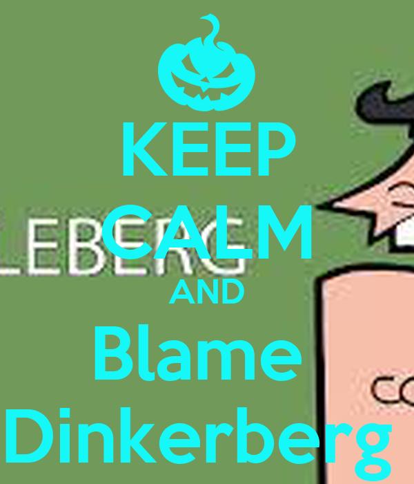 KEEP CALM AND Blame  Dinkerberg