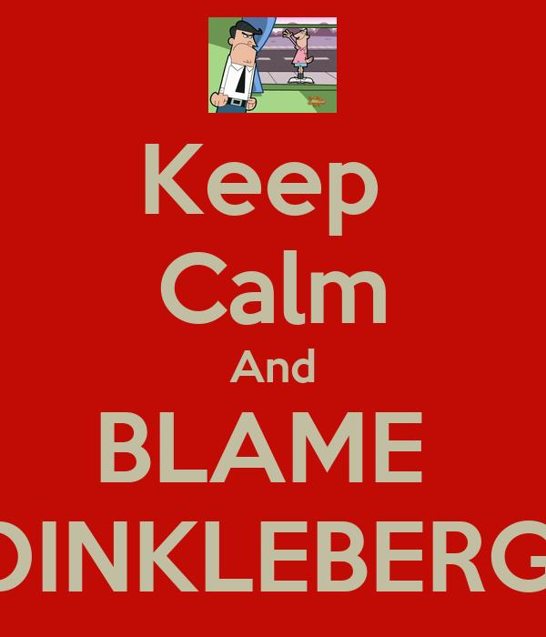Keep  Calm And BLAME  DINKLEBERG.