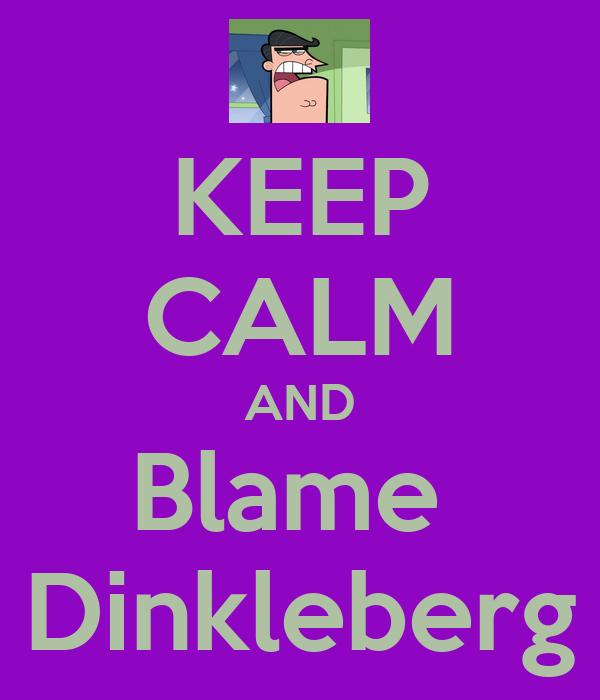 KEEP CALM AND Blame  Dinkleberg