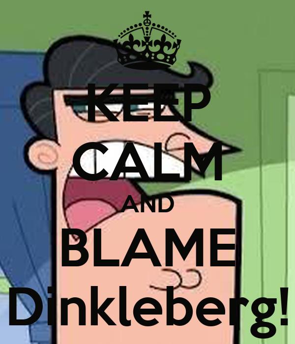 KEEP CALM AND BLAME Dinkleberg!