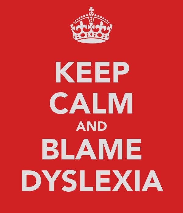 KEEP CALM AND BLAME DYSLEXIA
