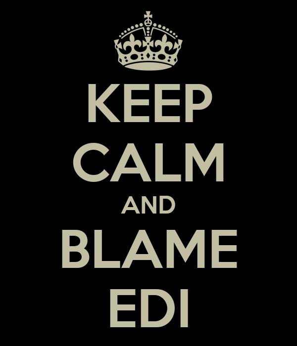 KEEP CALM AND BLAME EDI