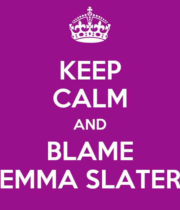 KEEP CALM AND BLAME EMMA SLATER