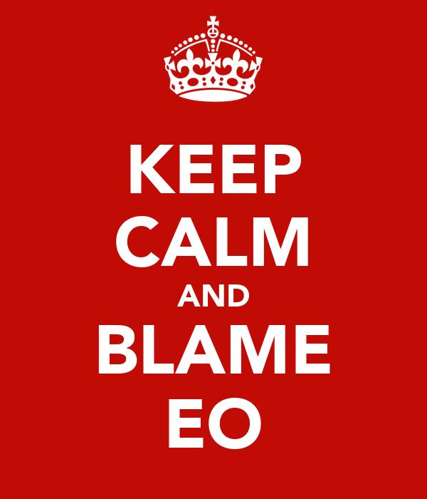 KEEP CALM AND BLAME EO