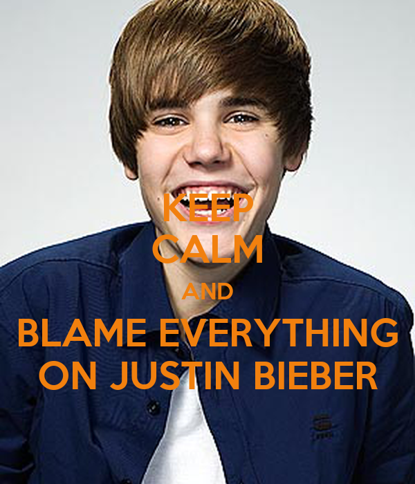 KEEP CALM AND BLAME EVERYTHING ON JUSTIN BIEBER