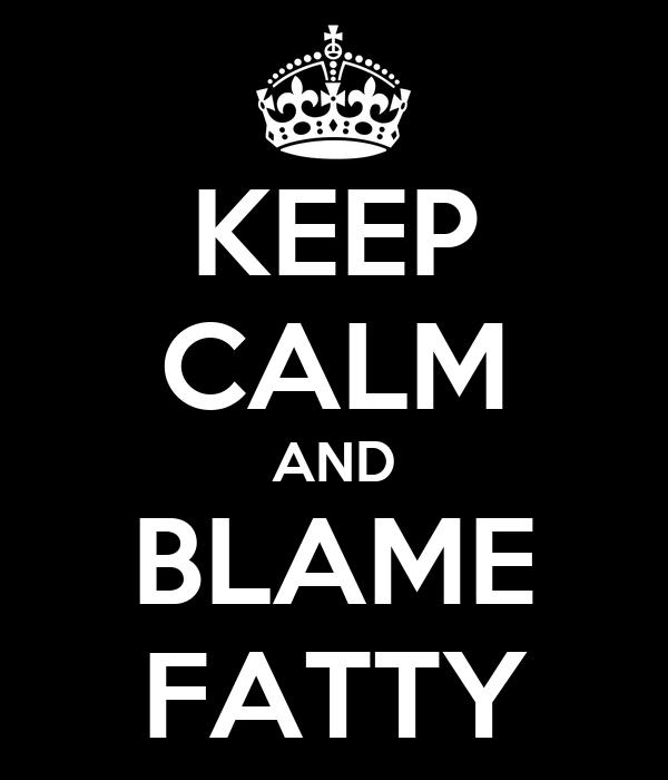 KEEP CALM AND BLAME FATTY